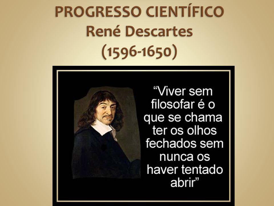 PROGRESSO CIENTÍFICO René Descartes (1596-1650)