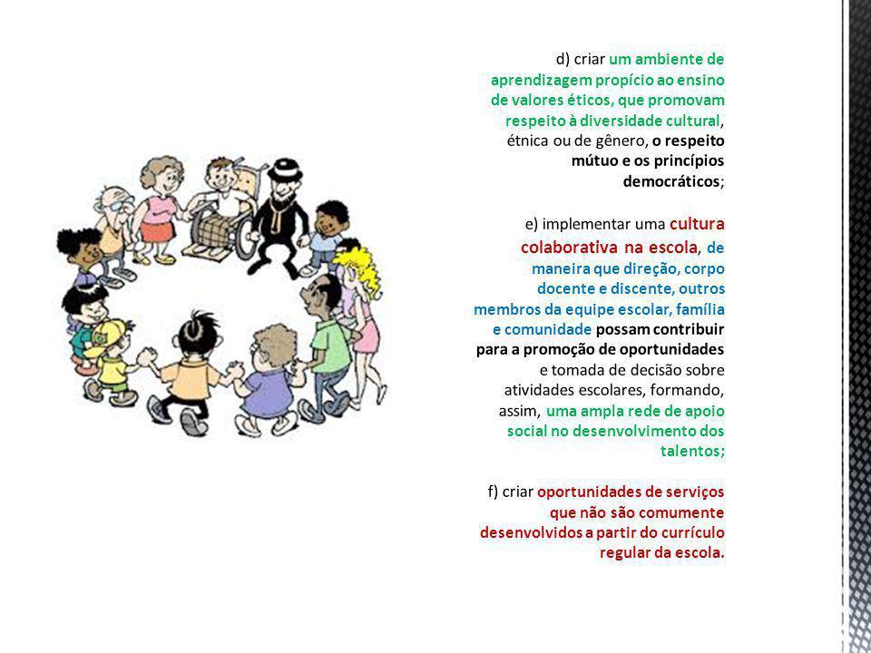 d) criar um ambiente de aprendizagem propício ao ensino de valores éticos, que promovam respeito à diversidade cultural, étnica ou de gênero, o respeito mútuo e os princípios democráticos; e) implementar uma cultura colaborativa na escola, de maneira que direção, corpo docente e discente, outros membros da equipe escolar, família e comunidade possam contribuir para a promoção de oportunidades e tomada de decisão sobre atividades escolares, formando, assim, uma ampla rede de apoio social no desenvolvimento dos talentos; f) criar oportunidades de serviços que não são comumente desenvolvidos a partir do currículo regular da escola.