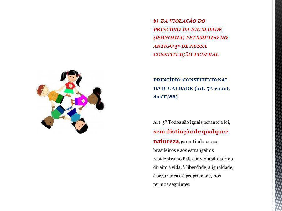 b) DA VIOLAÇÃO DO PRINCÍPIO DA IGUALDADE (ISONOMIA) ESTAMPADO NO ARTIGO 5º DE NOSSA CONSTITUIÇÃO FEDERAL princípio constitucional da igualdade (art.
