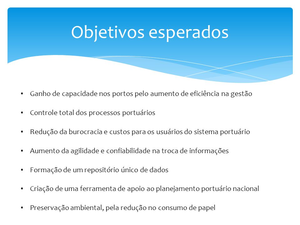 Objetivos esperados Ganho de capacidade nos portos pelo aumento de eficiência na gestão. Controle total dos processos portuários.