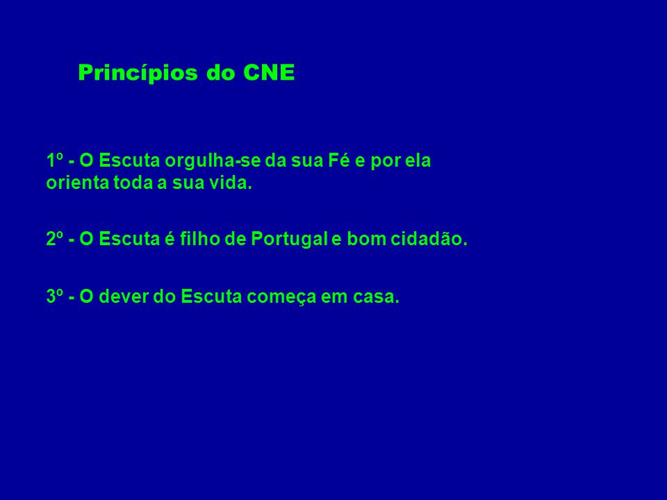 Princípios do CNE 1º - O Escuta orgulha-se da sua Fé e por ela orienta toda a sua vida. 2º - O Escuta é filho de Portugal e bom cidadão.