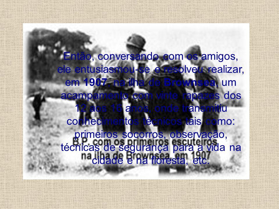 Então, conversando com os amigos, ele entusiasmou-se e resolveu realizar, em 1907, na ilha de Brownsea, um acampamento com vinte rapazes dos 12 aos 16 anos, onde transmitiu conhecimentos técnicos tais como: primeiros socorros, observação, técnicas de segurança para a vida na cidade e na floresta, etc.