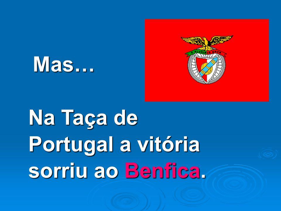 Mas… Na Taça de Portugal a vitória sorriu ao Benfica.