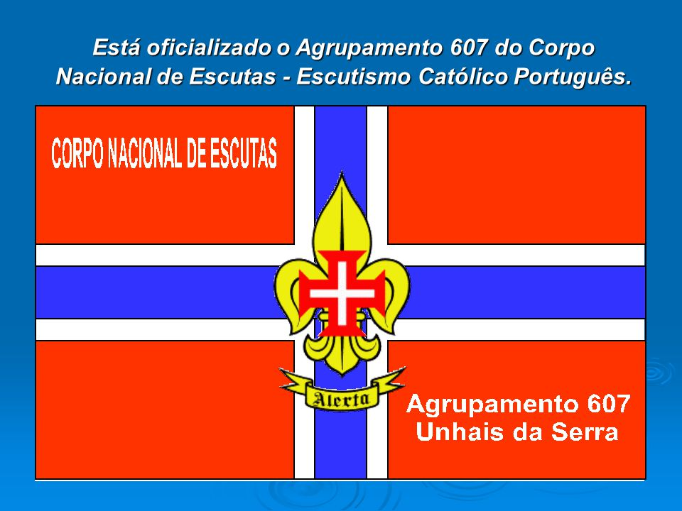 Está oficializado o Agrupamento 607 do Corpo Nacional de Escutas - Escutismo Católico Português.
