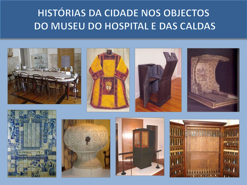HISTÓRIAS DA CIDADE NOS OBJECTOS DO MUSEU DO HOSPITAL E DAS CALDAS