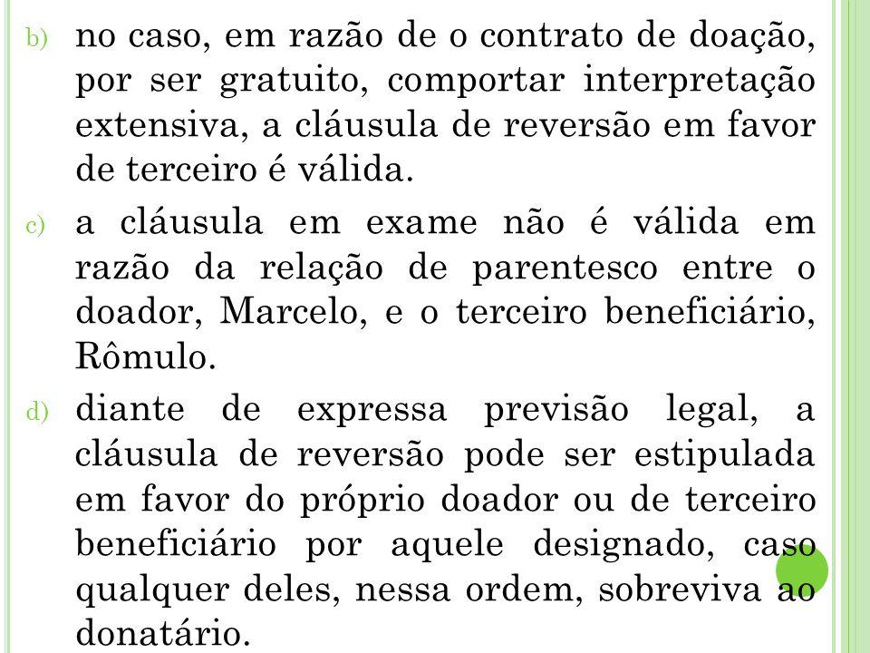 no caso, em razão de o contrato de doação, por ser gratuito, comportar interpretação extensiva, a cláusula de reversão em favor de terceiro é válida.