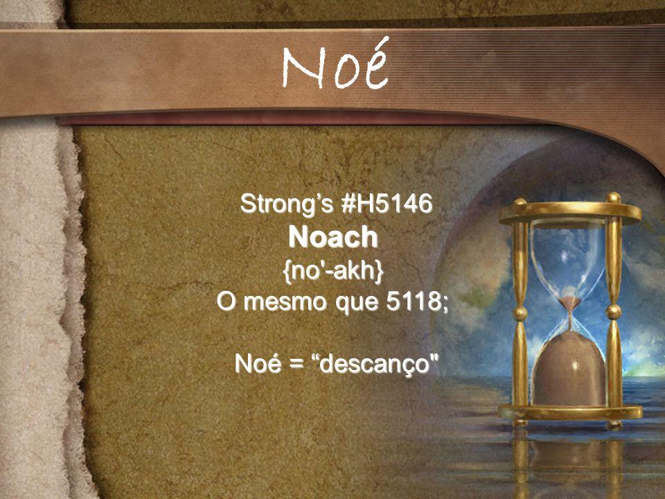Noé Strong's #H5146 Noach {no -akh} O mesmo que 5118; Noé = descanço