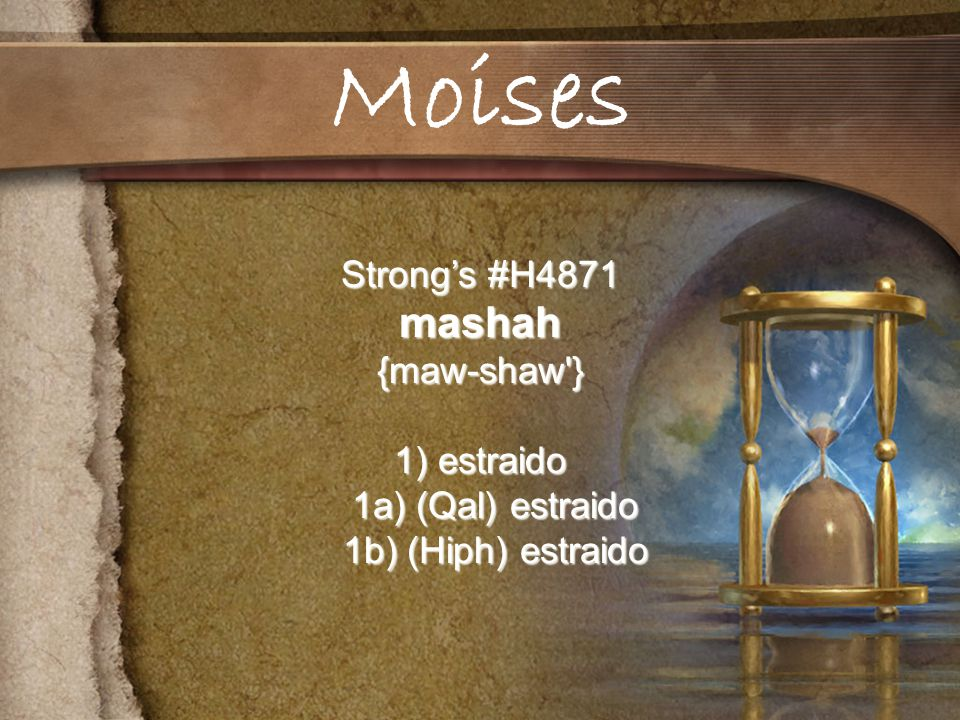 Moises mashah Strong's #H4871 {maw-shaw } 1) estraido