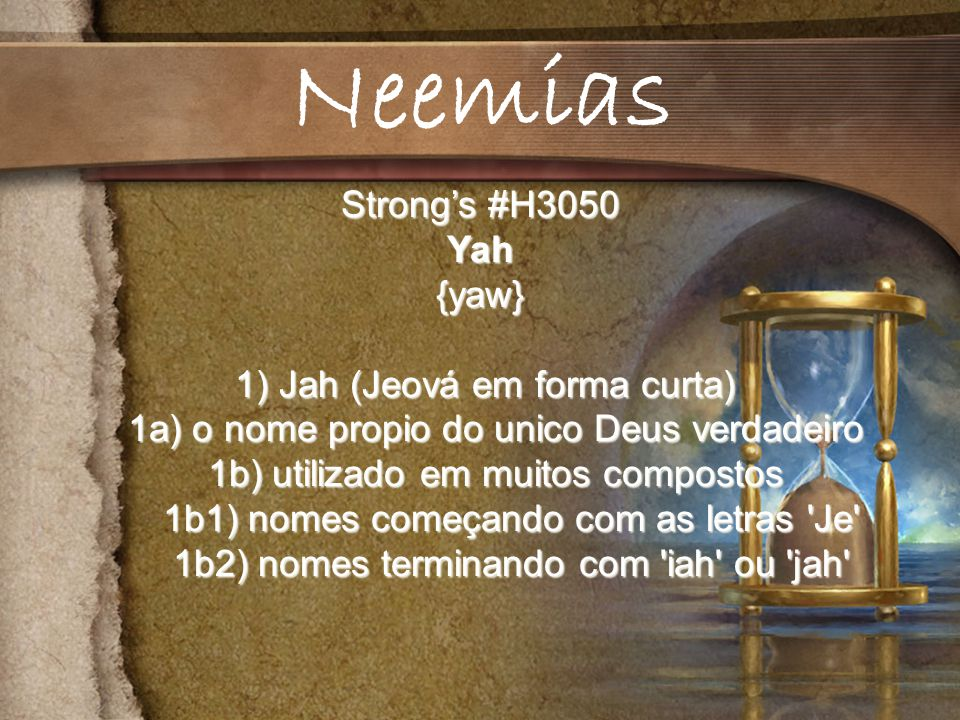 Neemias Strong's #H3050 Yah {yaw} 1) Jah (Jeová em forma curta)