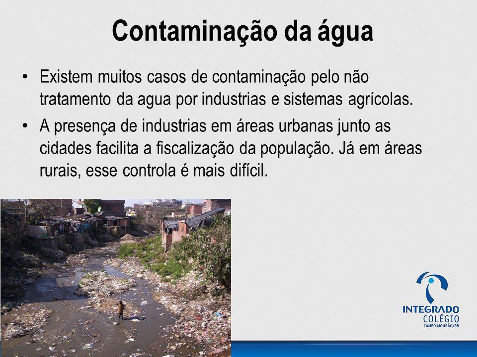 Contaminação da água Existem muitos casos de contaminação pelo não tratamento da agua por industrias e sistemas agrícolas.