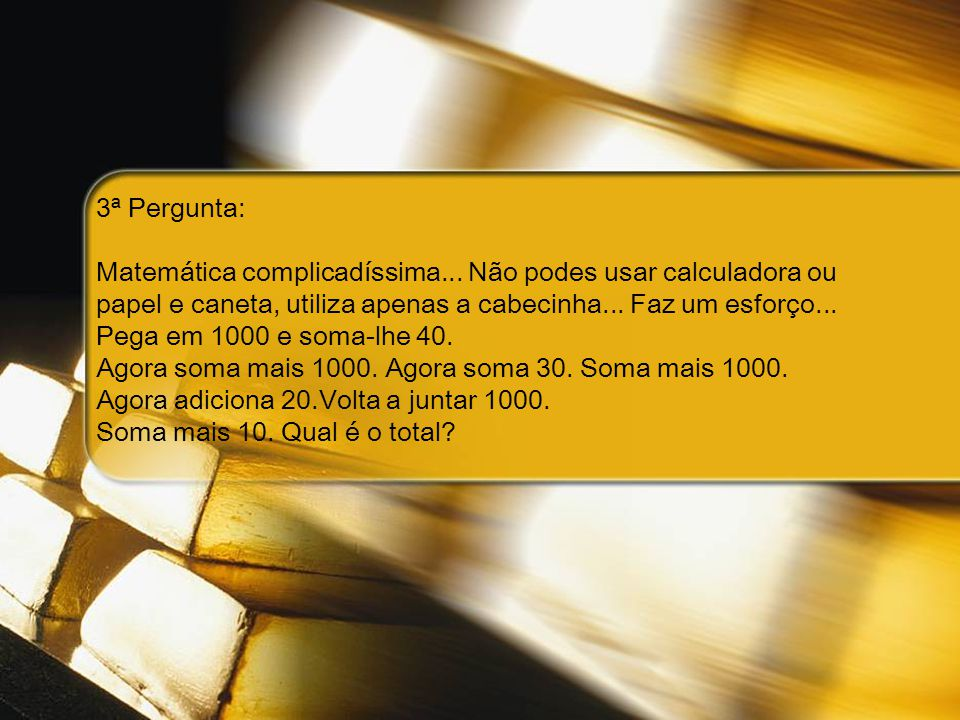 3ª Pergunta: Matemática complicadíssima... Não podes usar calculadora ou. papel e caneta, utiliza apenas a cabecinha... Faz um esforço...