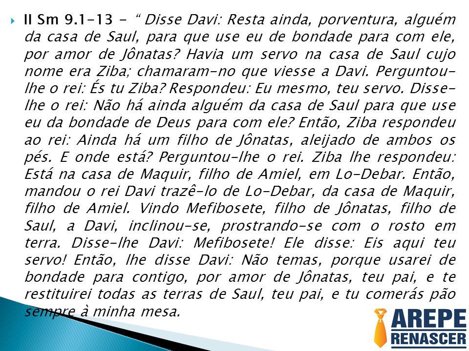 II Sm 9.1-13 - Disse Davi: Resta ainda, porventura, alguém da casa de Saul, para que use eu de bondade para com ele, por amor de Jônatas.