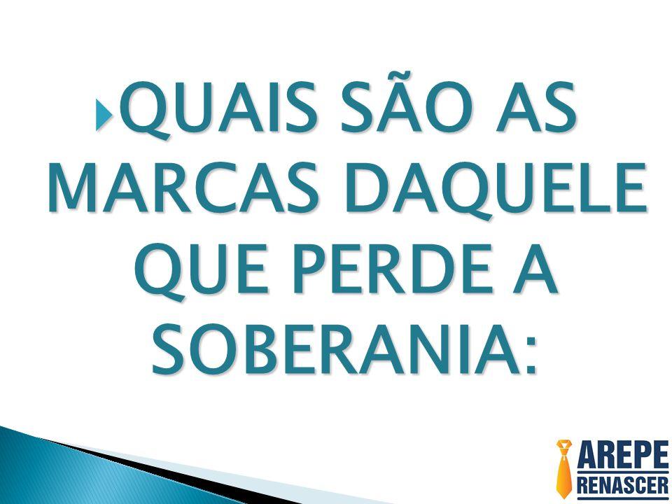 QUAIS SÃO AS MARCAS DAQUELE QUE PERDE A SOBERANIA: