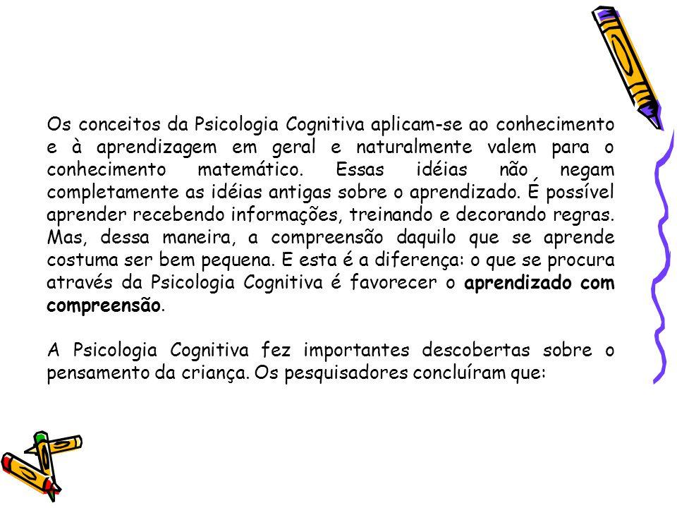 Os conceitos da Psicologia Cognitiva aplicam-se ao conhecimento e à aprendizagem em geral e naturalmente valem para o conhecimento matemático. Essas idéias não negam completamente as idéias antigas sobre o aprendizado. É possível aprender recebendo informações, treinando e decorando regras. Mas, dessa maneira, a compreensão daquilo que se aprende costuma ser bem pequena. E esta é a diferença: o que se procura através da Psicologia Cognitiva é favorecer o aprendizado com compreensão.