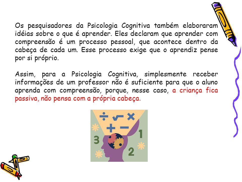 Os pesquisadores da Psicologia Cognitiva também elaboraram idéias sobre o que é aprender. Eles declaram que aprender com compreensão é um processo pessoal, que acontece dentro da cabeça de cada um. Esse processo exige que o aprendiz pense por si próprio.