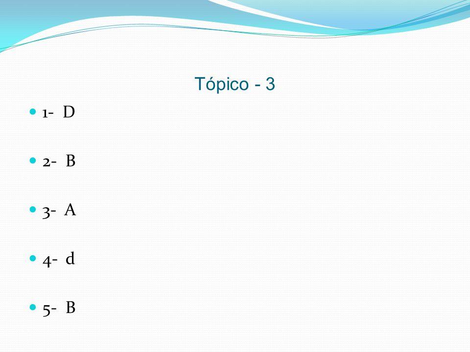 Tópico - 3 1- D 2- B 3- A 4- d 5- B