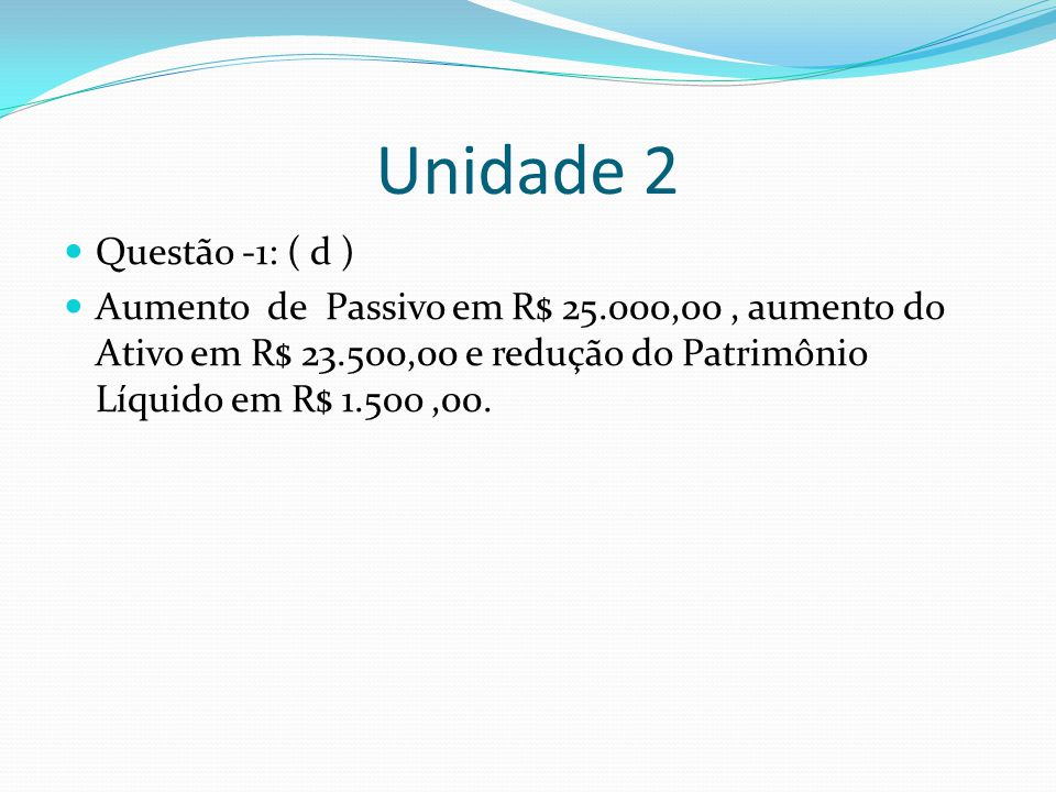 Unidade 2 Questão -1: ( d ) Aumento de Passivo em R$ 25.000,00 , aumento do Ativo em R$ 23.500,00 e redução do Patrimônio Líquido em R$ 1.5oo ,00.