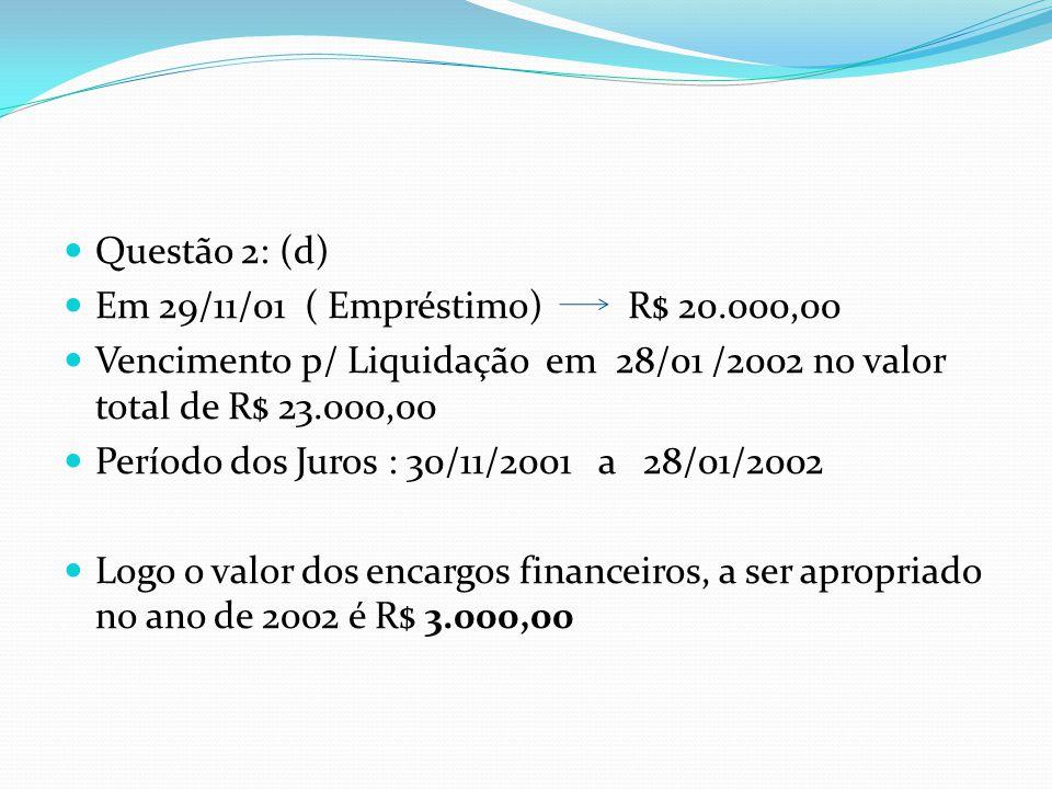 Questão 2: (d) Em 29/11/01 ( Empréstimo) R$ 20.000,00. Vencimento p/ Liquidação em 28/01 /2002 no valor total de R$ 23.000,00.