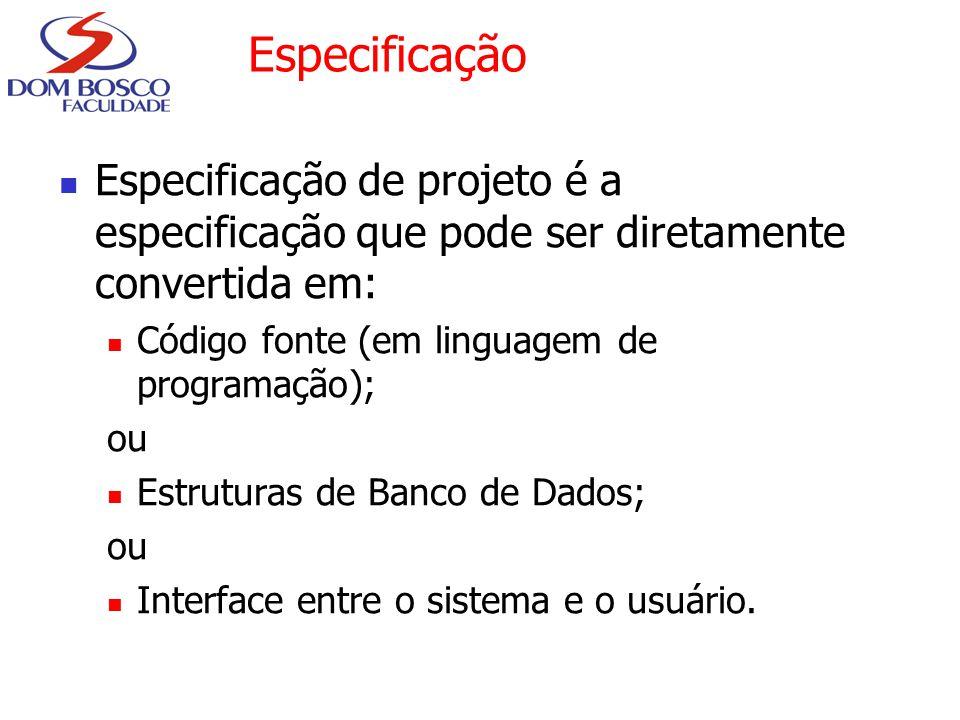 Especificação Especificação de projeto é a especificação que pode ser diretamente convertida em: Código fonte (em linguagem de programação);