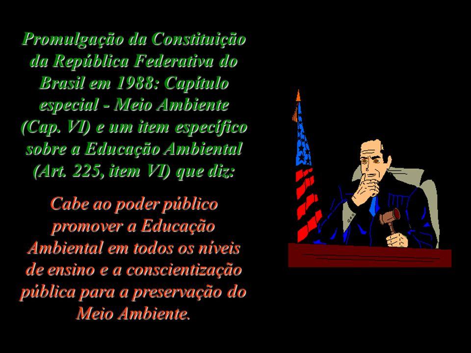Promulgação da Constituição da República Federativa do Brasil em 1988: Capítulo especial - Meio Ambiente (Cap. VI) e um item específico sobre a Educação Ambiental (Art. 225, item VI) que diz: