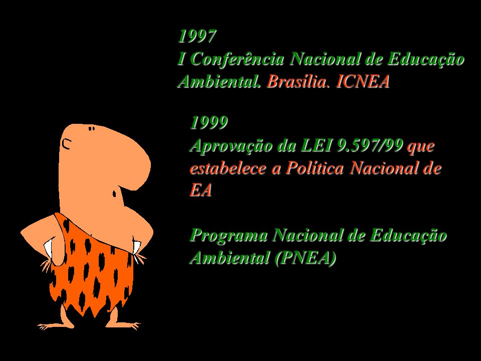 1997 I Conferência Nacional de Educação Ambiental. Brasília. ICNEA. 1999. Aprovação da LEI 9.597/99 que estabelece a Política Nacional de EA.