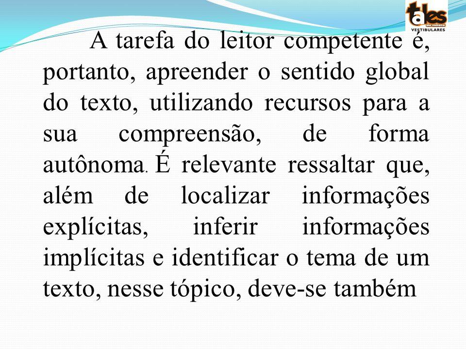 A tarefa do leitor competente é, portanto, apreender o sentido global do texto, utilizando recursos para a sua compreensão, de forma autônoma.