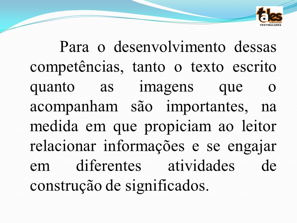 Para o desenvolvimento dessas competências, tanto o texto escrito quanto as imagens que o acompanham são importantes, na medida em que propiciam ao leitor relacionar informações e se engajar em diferentes atividades de construção de significados.