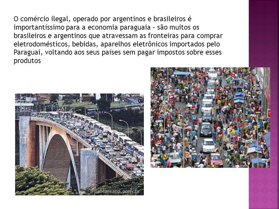 O comércio ilegal, operado por argentinos e brasileiros é importantíssimo para a economia paraguaia – são muitos os brasileiros e argentinos que atravessam as fronteiras para comprar eletrodomésticos, bebidas, aparelhos eletrônicos importados pelo Paraguai, voltando aos seus países sem pagar impostos sobre esses produtos