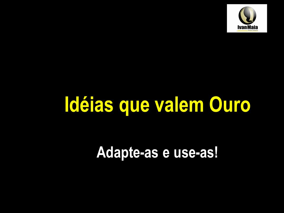 Idéias que valem Ouro Adapte-as e use-as!