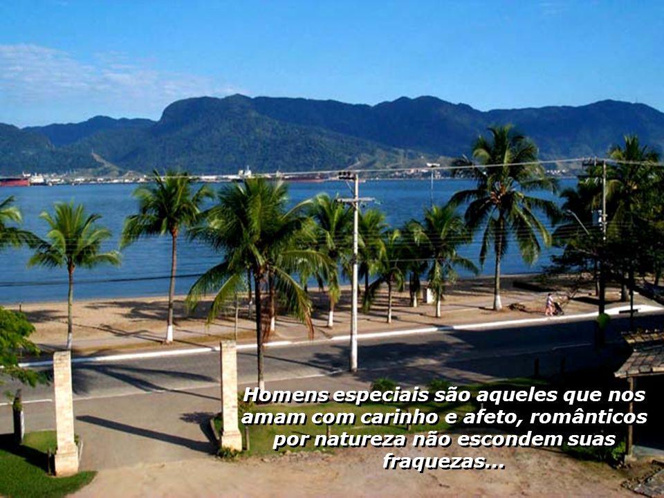 Homens especiais são aqueles que nos amam com carinho e afeto, românticos por natureza não escondem suas fraquezas...