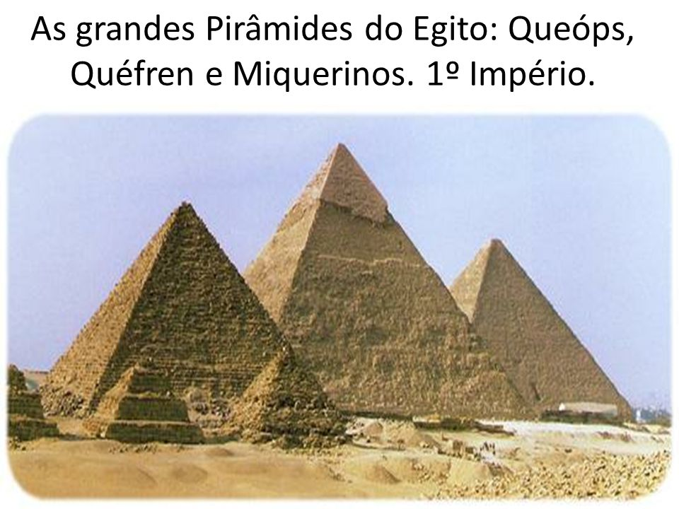 As grandes Pirâmides do Egito: Queóps, Quéfren e Miquerinos. 1º Império.