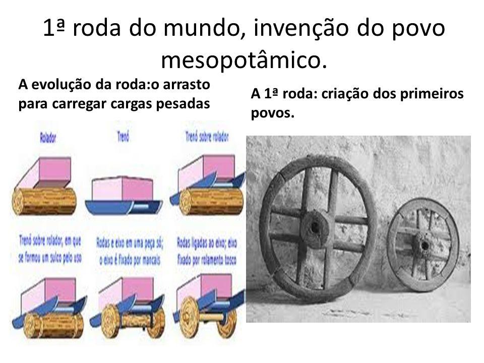 1ª roda do mundo, invenção do povo mesopotâmico.