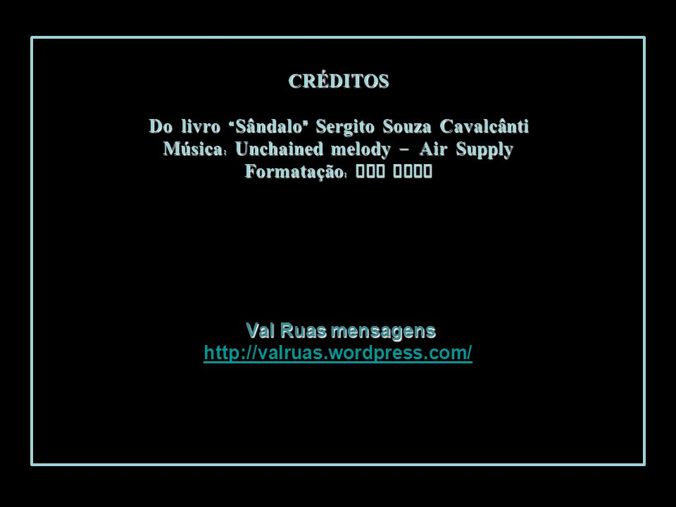 CRÉDITOS Do livro Sândalo Sergito Souza Cavalcânti Música: Unchained melody – Air Supply Formatação: VAL RUAS Val Ruas mensagens http://valruas.wordpress.com/