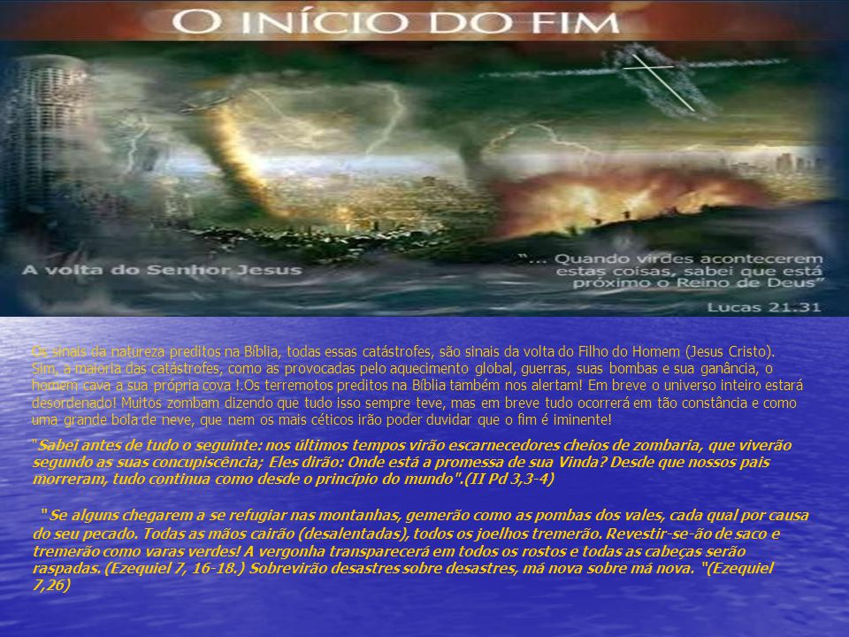 Os sinais da natureza preditos na Bíblia, todas essas catástrofes, são sinais da volta do Filho do Homem (Jesus Cristo). Sim, a maioria das catástrofes, como as provocadas pelo aquecimento global, guerras, suas bombas e sua ganância, o homem cava a sua própria cova !.Os terremotos preditos na Bíblia também nos alertam! Em breve o universo inteiro estará desordenado! Muitos zombam dizendo que tudo isso sempre teve, mas em breve tudo ocorrerá em tão constância e como uma grande bola de neve, que nem os mais céticos irão poder duvidar que o fim é iminente!
