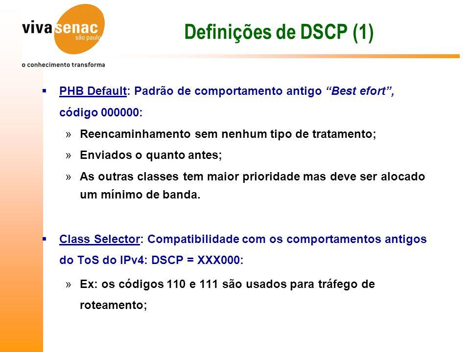 Definições de DSCP (1) PHB Default: Padrão de comportamento antigo Best efort , código 000000: Reencaminhamento sem nenhum tipo de tratamento;