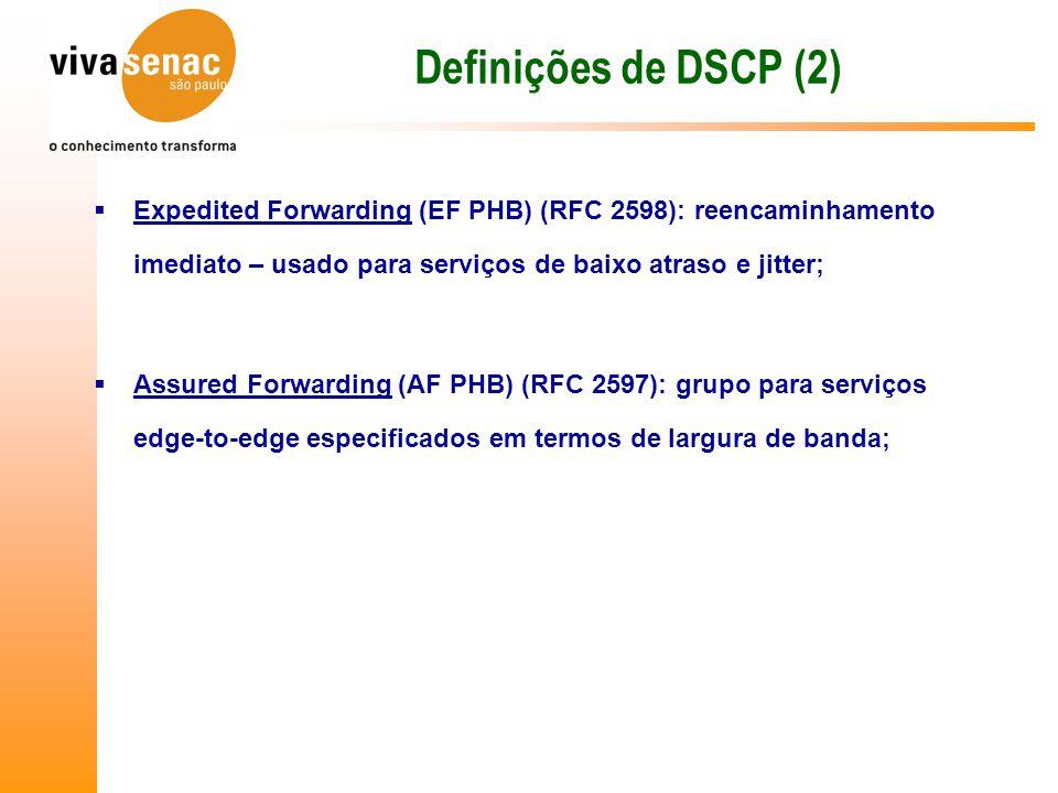 Definições de DSCP (2) Expedited Forwarding (EF PHB) (RFC 2598): reencaminhamento imediato – usado para serviços de baixo atraso e jitter;