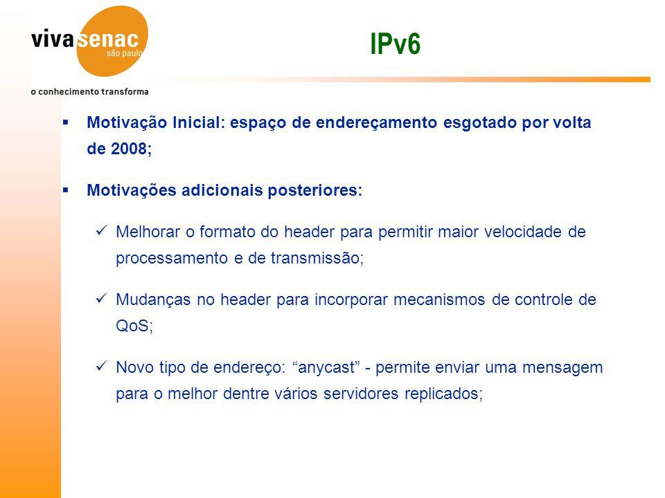 IPv6 Motivação Inicial: espaço de endereçamento esgotado por volta de 2008; Motivações adicionais posteriores: