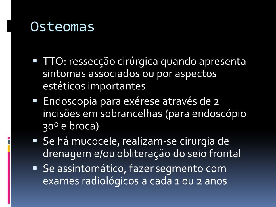 Osteomas TTO: ressecção cirúrgica quando apresenta sintomas associados ou por aspectos estéticos importantes.