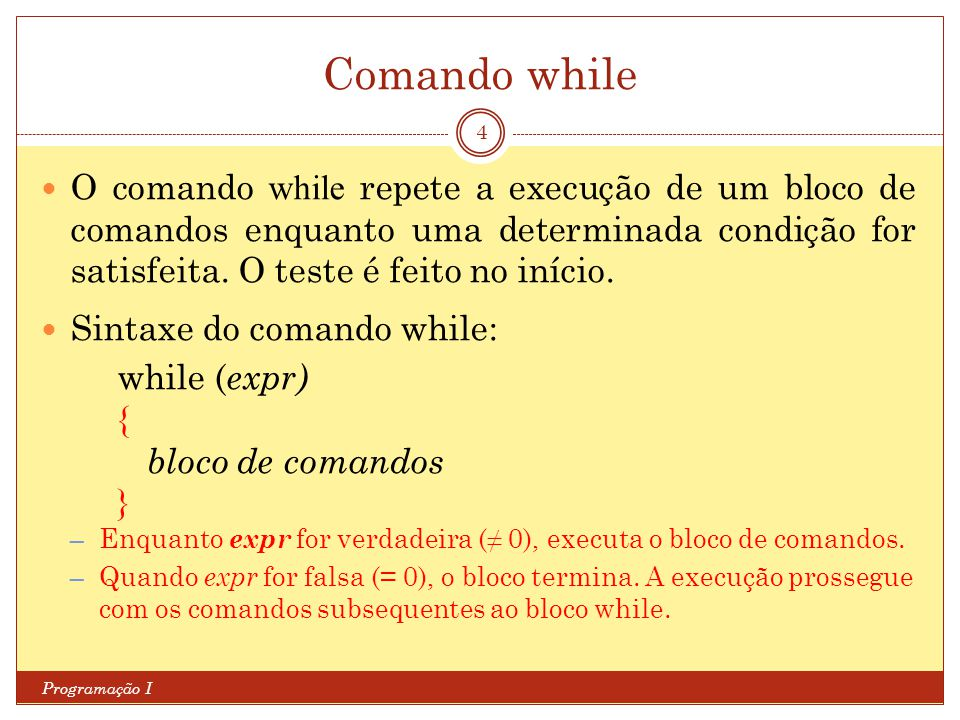 Comando while O comando while repete a execução de um bloco de comandos enquanto uma determinada condição for satisfeita. O teste é feito no início.