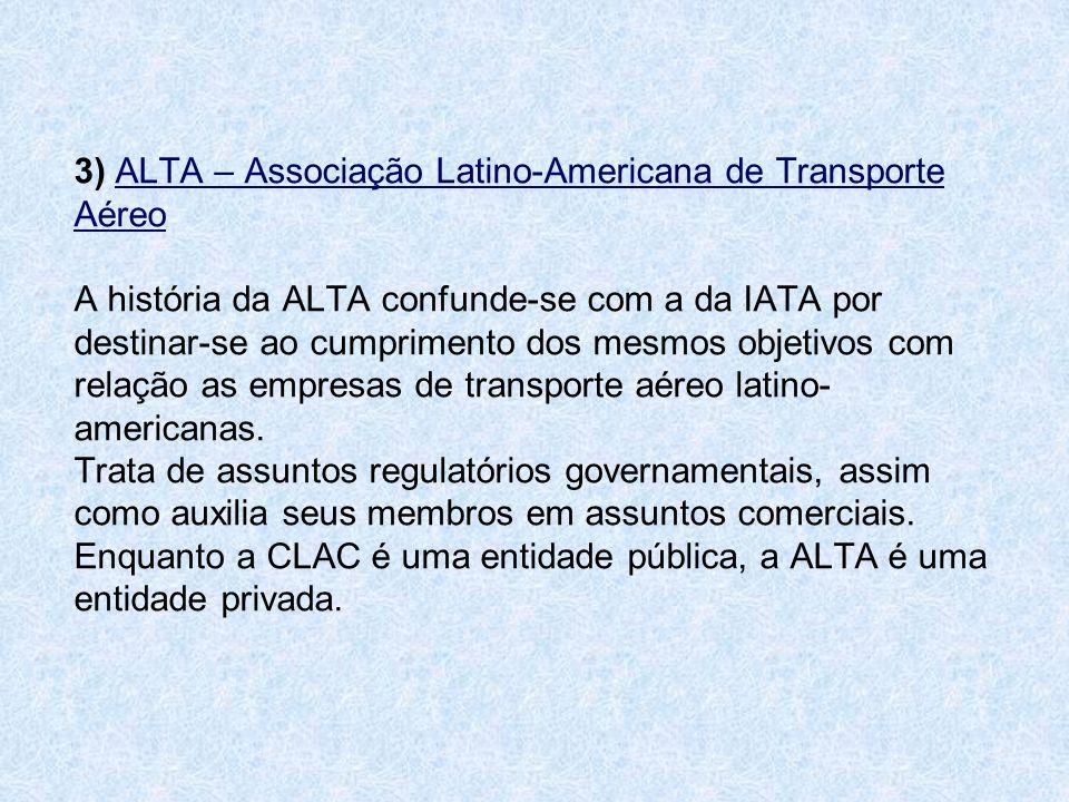 3) ALTA – Associação Latino-Americana de Transporte Aéreo A história da ALTA confunde-se com a da IATA por destinar-se ao cumprimento dos mesmos objetivos com relação as empresas de transporte aéreo latino-americanas.