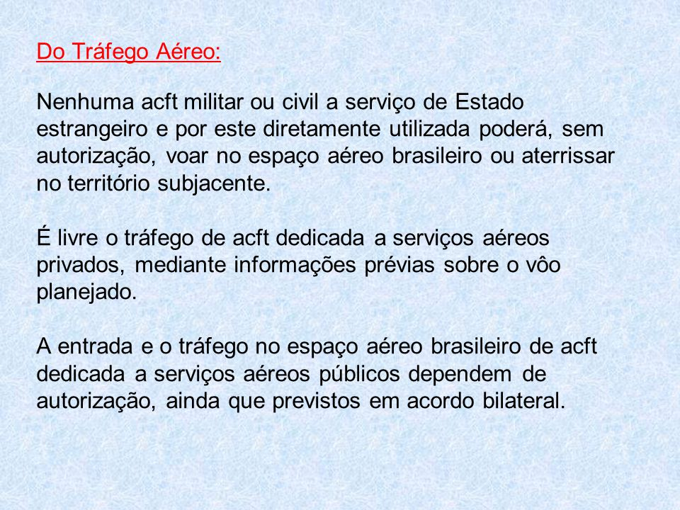 Do Tráfego Aéreo: Nenhuma acft militar ou civil a serviço de Estado estrangeiro e por este diretamente utilizada poderá, sem autorização, voar no espaço aéreo brasileiro ou aterrissar no território subjacente.