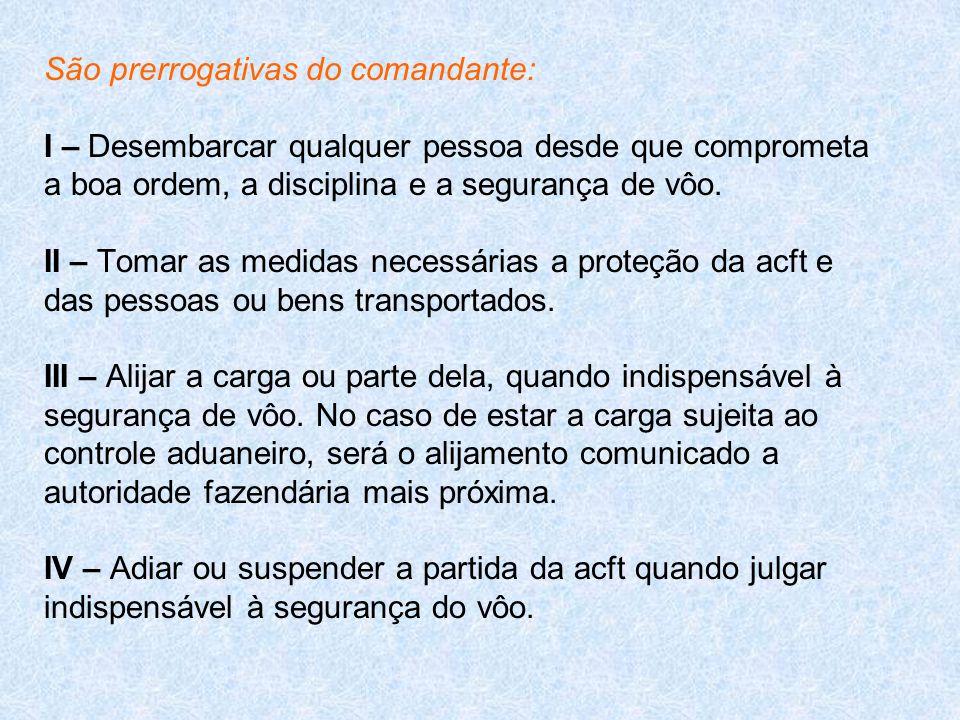 São prerrogativas do comandante: I – Desembarcar qualquer pessoa desde que comprometa a boa ordem, a disciplina e a segurança de vôo.