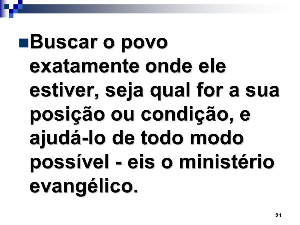 Buscar o povo exatamente onde ele estiver, seja qual for a sua posição ou condição, e ajudá-lo de todo modo possível - eis o ministério evangélico.