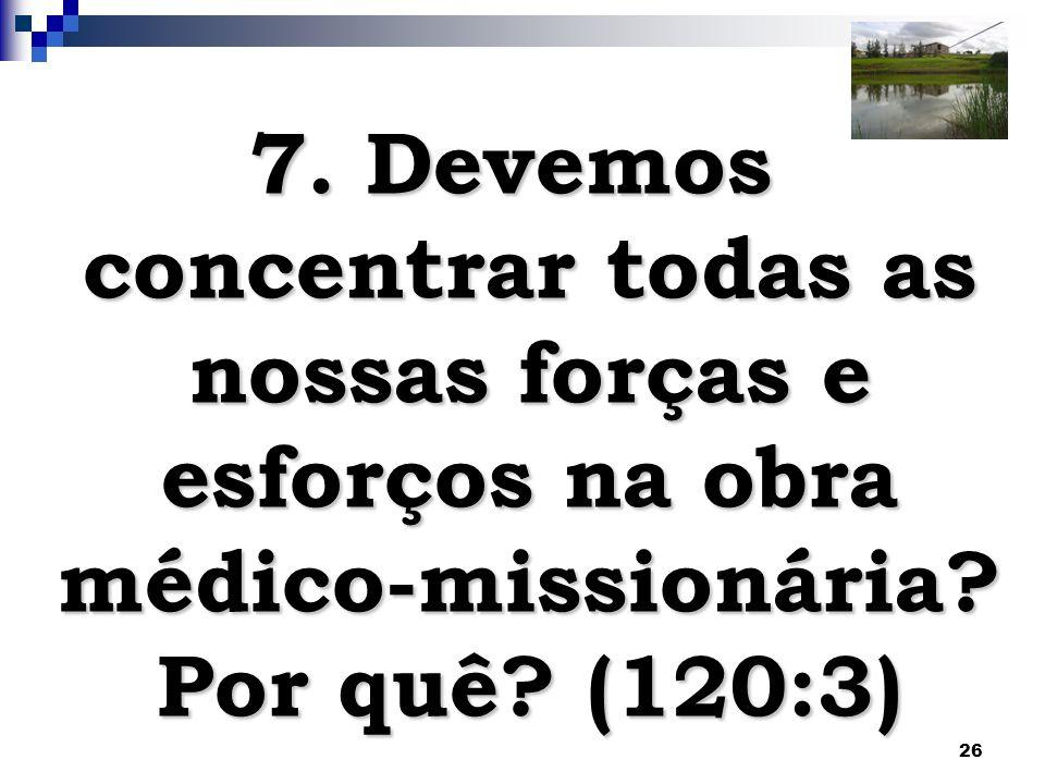 7. Devemos concentrar todas as nossas forças e esforços na obra médico-missionária Por quê (120:3)