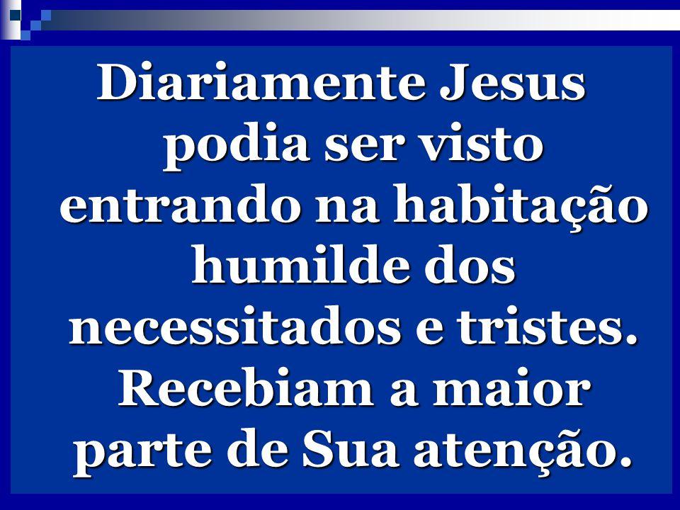 Diariamente Jesus podia ser visto entrando na habitação humilde dos necessitados e tristes.