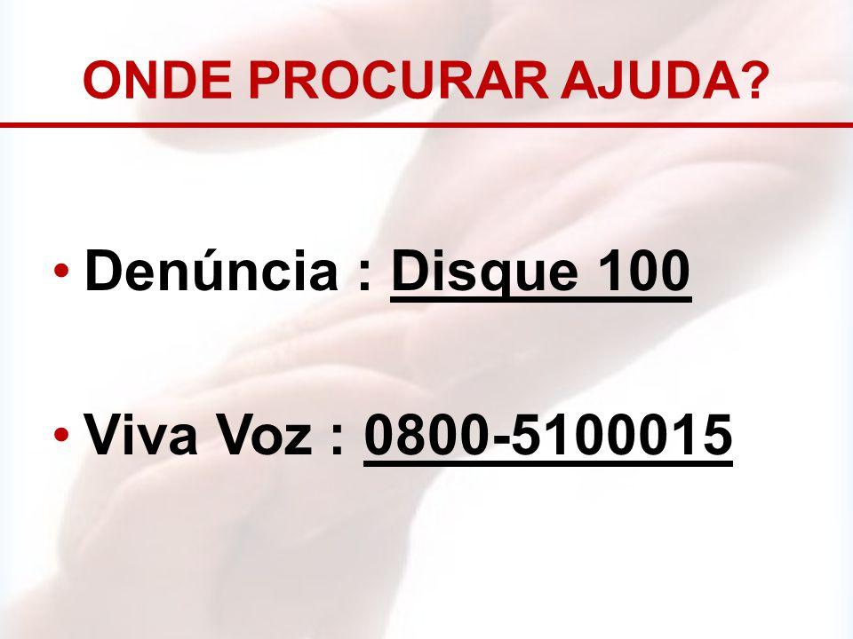 ONDE PROCURAR AJUDA Denúncia : Disque 100 Viva Voz : 0800-5100015