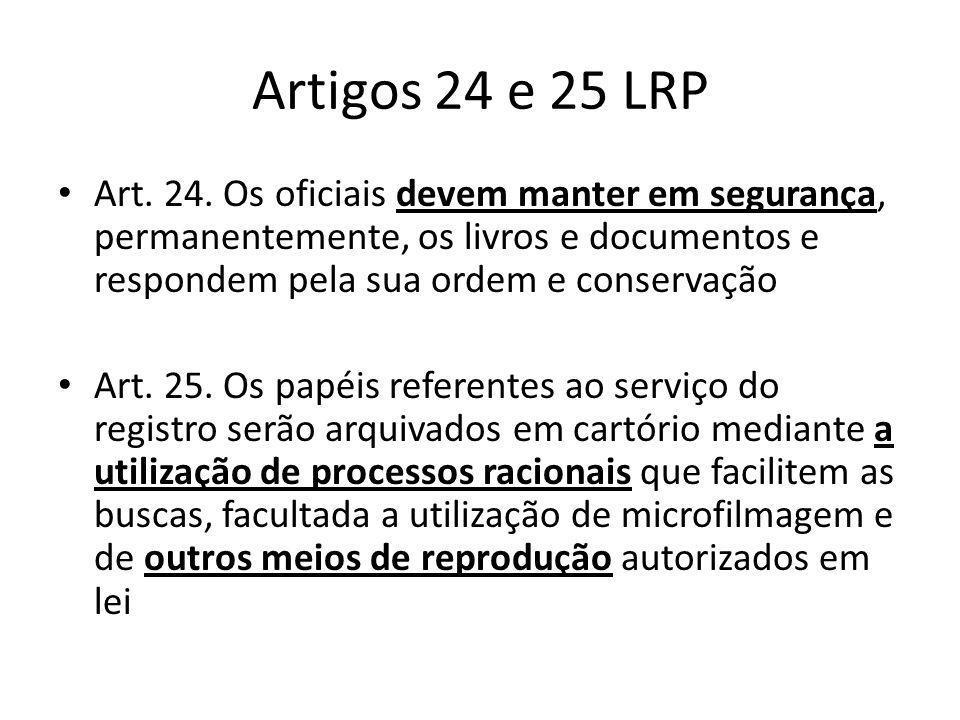 Artigos 24 e 25 LRP Art. 24. Os oficiais devem manter em segurança, permanentemente, os livros e documentos e respondem pela sua ordem e conservação.