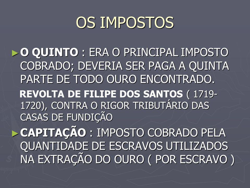 OS IMPOSTOS O QUINTO : ERA O PRINCIPAL IMPOSTO COBRADO; DEVERIA SER PAGA A QUINTA PARTE DE TODO OURO ENCONTRADO.