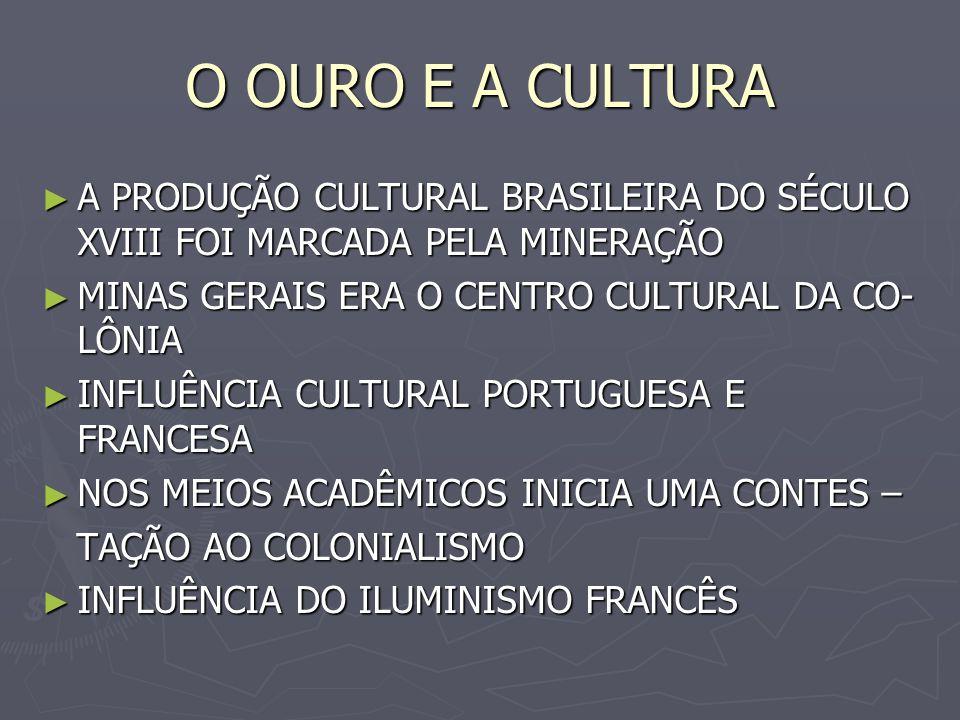 O OURO E A CULTURA A PRODUÇÃO CULTURAL BRASILEIRA DO SÉCULO XVIII FOI MARCADA PELA MINERAÇÃO. MINAS GERAIS ERA O CENTRO CULTURAL DA CO-LÔNIA.