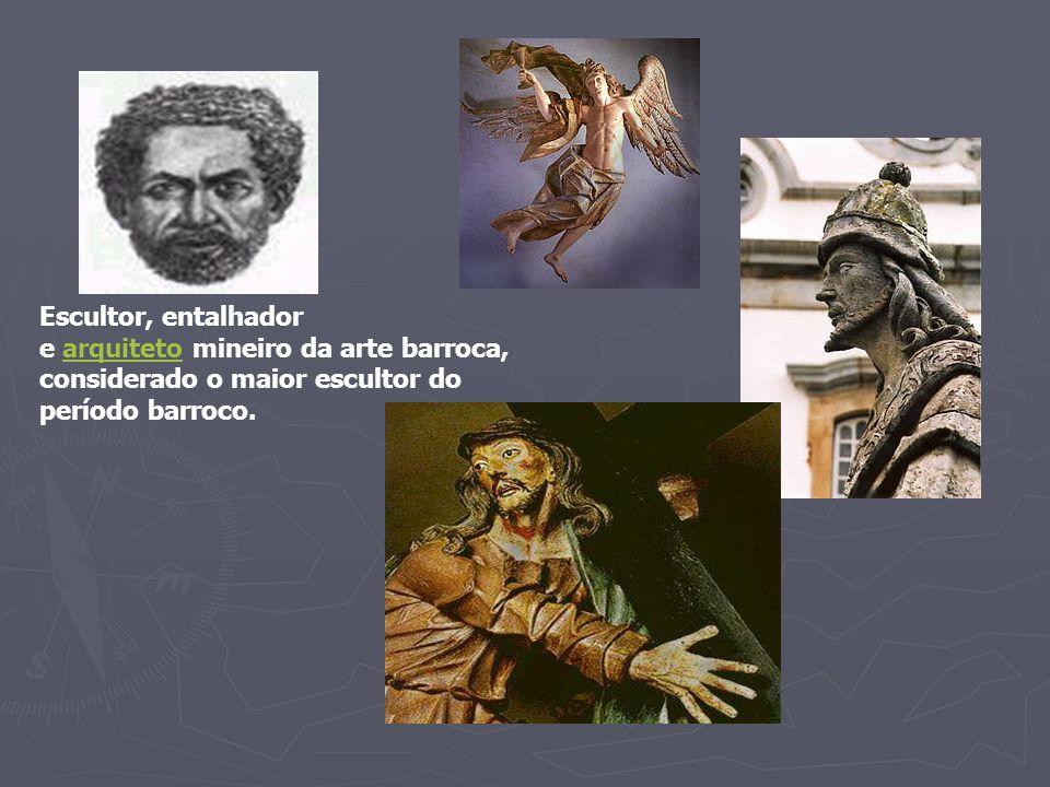 Escultor, entalhador e arquiteto mineiro da arte barroca, considerado o maior escultor do.